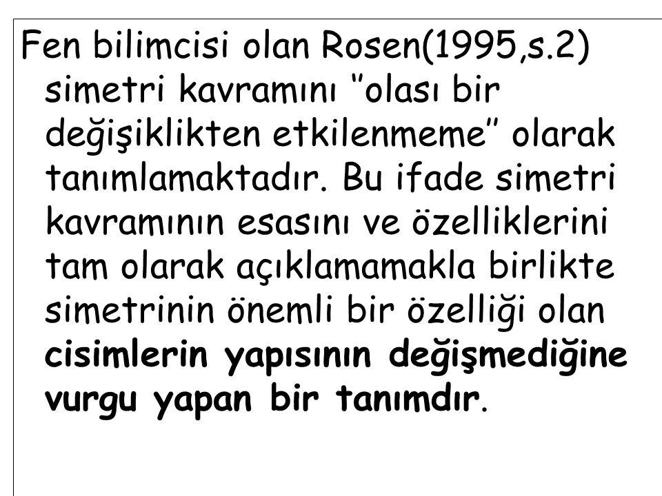 Fen bilimcisi olan Rosen(1995,s.2) simetri kavramını ''olası bir değişiklikten etkilenmeme'' olarak tanımlamaktadır. Bu ifade simetri kavramının esası