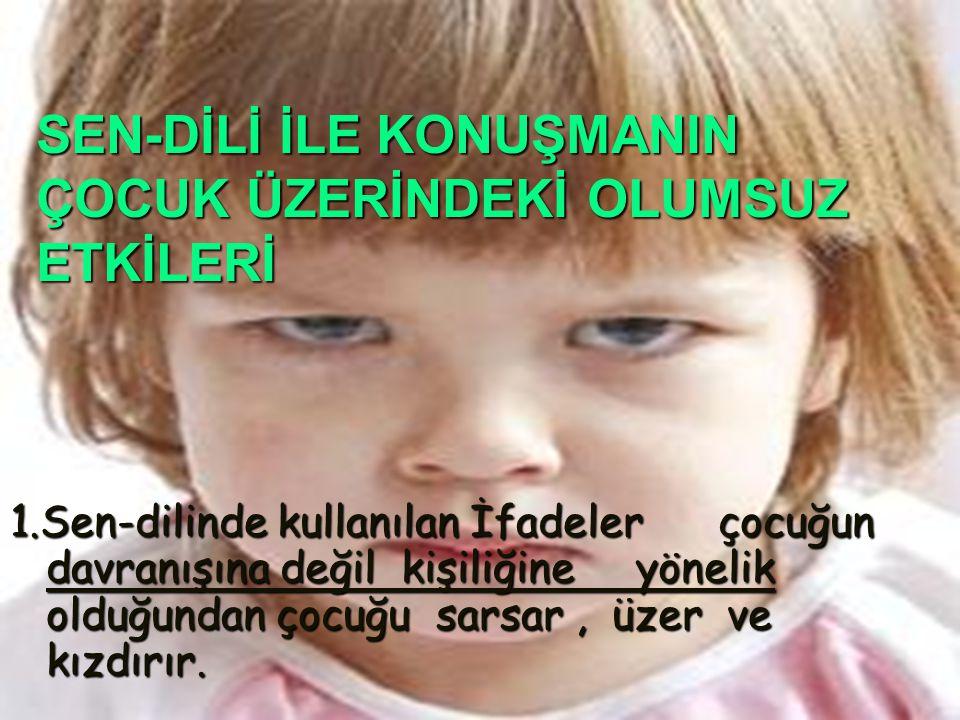 SEN-DİLİ İLE KONUŞMANIN ÇOCUK ÜZERİNDEKİ OLUMSUZ ETKİLERİ 1.Sen-dilinde kullanılan İfadeler çocuğun davranışına değil kişiliğine yönelik olduğundan ço