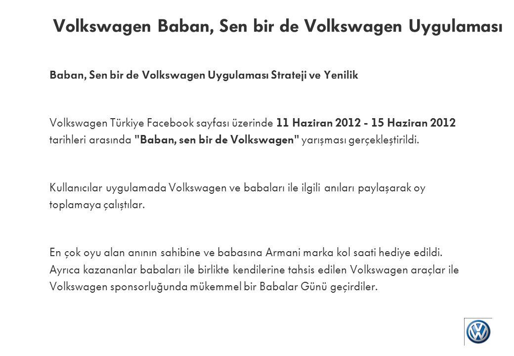 Baban, Sen bir de Volkswagen Uygulaması Sonuçlar Uygulamaya katılan kişi sayısı: 8.433 Uygulamadaki katılım formunu tamamlayan kişi sayısı: 1.194 Katılımcılar tarafından paylaşılan anı sayısı: 1.632'dır.