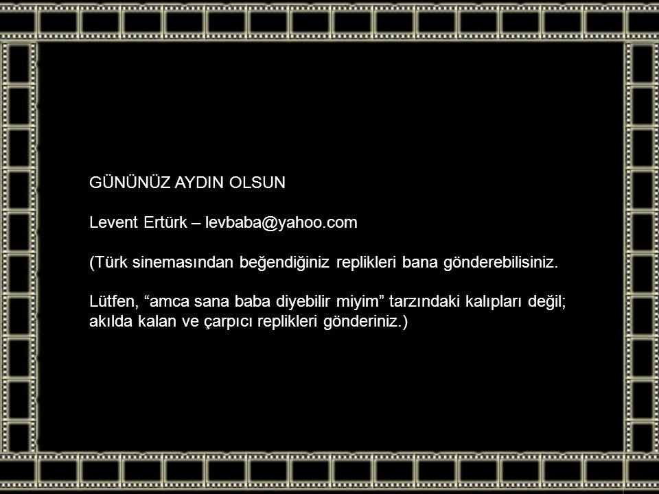 """GÜNÜNÜZ AYDIN OLSUN Levent Ertürk – levbaba@yahoo.com (Türk sinemasından beğendiğiniz replikleri bana gönderebilisiniz. Lütfen, """"amca sana baba diyebi"""