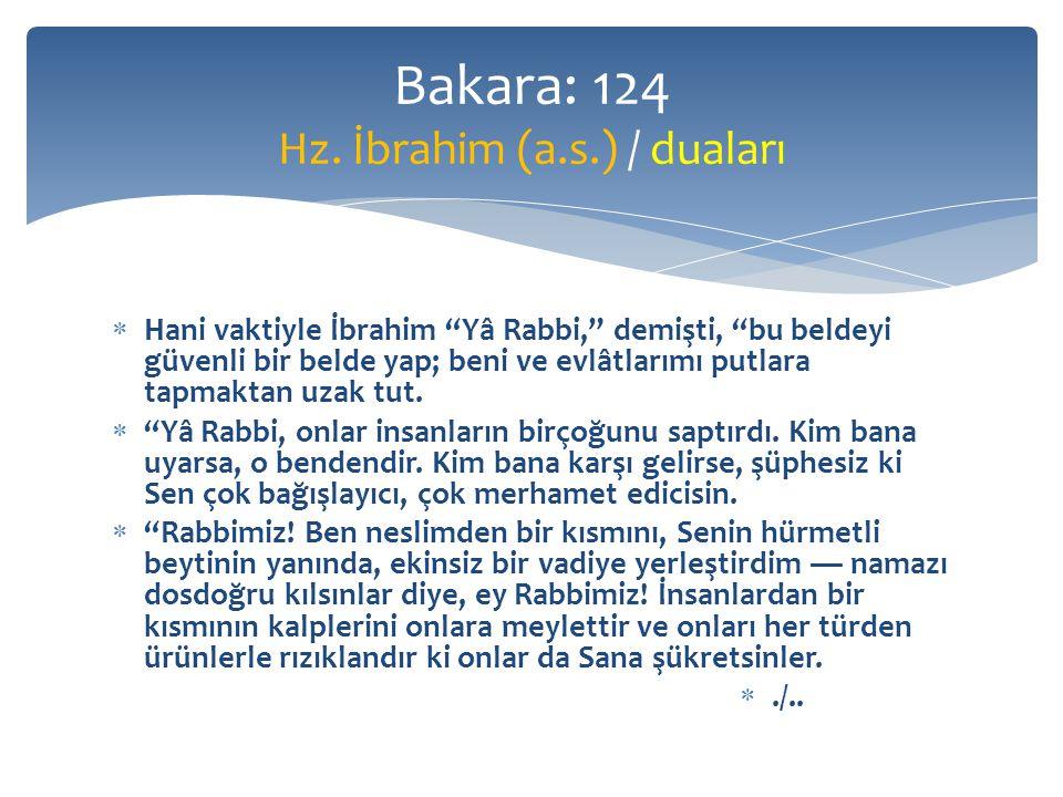  Hani vaktiyle İbrahim Yâ Rabbi, demişti, bu beldeyi güvenli bir belde yap; beni ve evlâtlarımı putlara tapmaktan uzak tut.