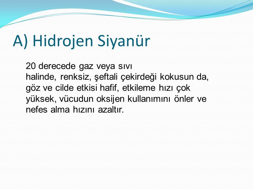 A) Hidrojen Siyanür 20 derecede gaz veya sıvı halinde, renksiz, şeftali çekirdeği kokusun da, göz ve cilde etkisi hafif, etkileme hızı çok yüksek, vüc