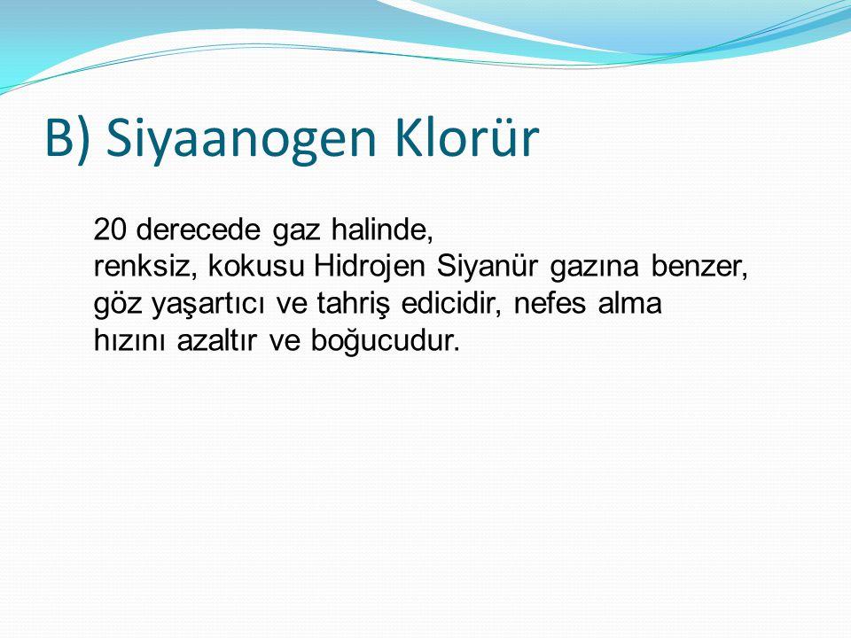 B) Siyaanogen Klorür 20 derecede gaz halinde, renksiz, kokusu Hidrojen Siyanür gazına benzer, göz yaşartıcı ve tahriş edicidir, nefes alma hızını azal