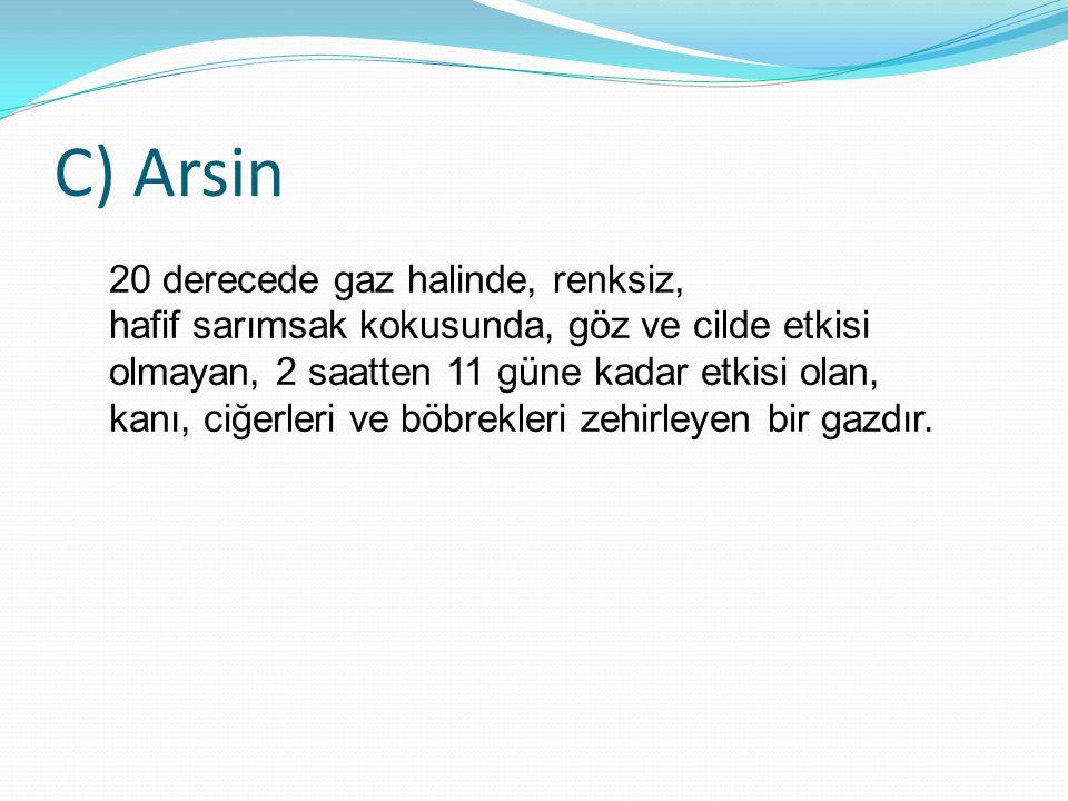 C) Arsin 20 derecede gaz halinde, renksiz, hafif sarımsak kokusunda, göz ve cilde etkisi olmayan, 2 saatten 11 güne kadar etkisi olan, kanı, ciğerleri