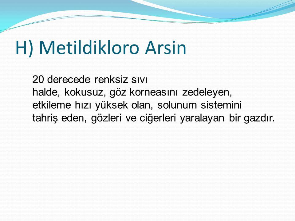 H) Metildikloro Arsin 20 derecede renksiz sıvı halde, kokusuz, göz korneasını zedeleyen, etkileme hızı yüksek olan, solunum sistemini tahriş eden, göz