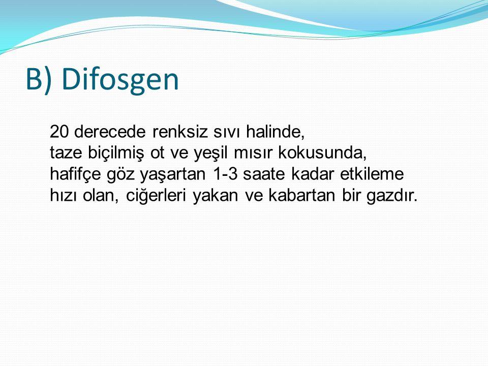 B) Difosgen 20 derecede renksiz sıvı halinde, taze biçilmiş ot ve yeşil mısır kokusunda, hafifçe göz yaşartan 1-3 saate kadar etkileme hızı olan, ciğe