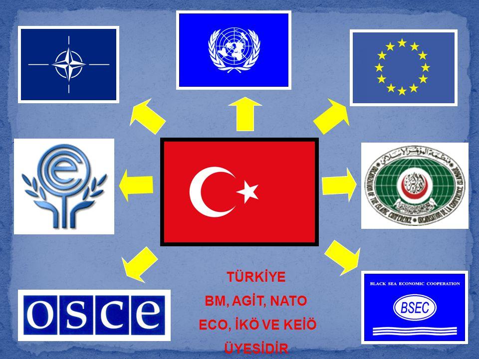 TÜRKİYE BM, AGİT, NATO ECO, İKÖ VE KEİÖ ÜYESİDİR