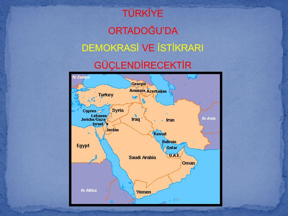 TÜRKİYE ORTADOĞU'DA DEMOKRASİ VE İSTİKRARI GÜÇLENDİRECEKTİR