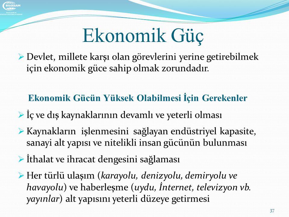 Ekonomik Güç  Devlet, millete karşı olan görevlerini yerine getirebilmek için ekonomik güce sahip olmak zorundadır. Ekonomik Gücün Yüksek Olabilmesi