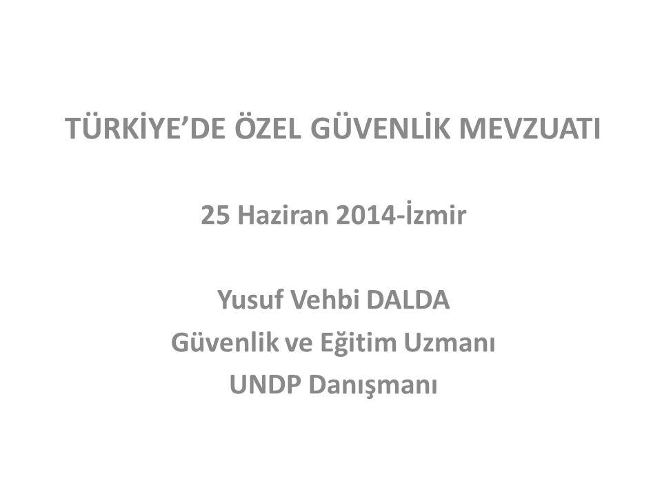 TÜRKİYE'DE ÖZEL GÜVENLİK MEVZUATI 25 Haziran 2014-İzmir Yusuf Vehbi DALDA Güvenlik ve Eğitim Uzmanı UNDP Danışmanı