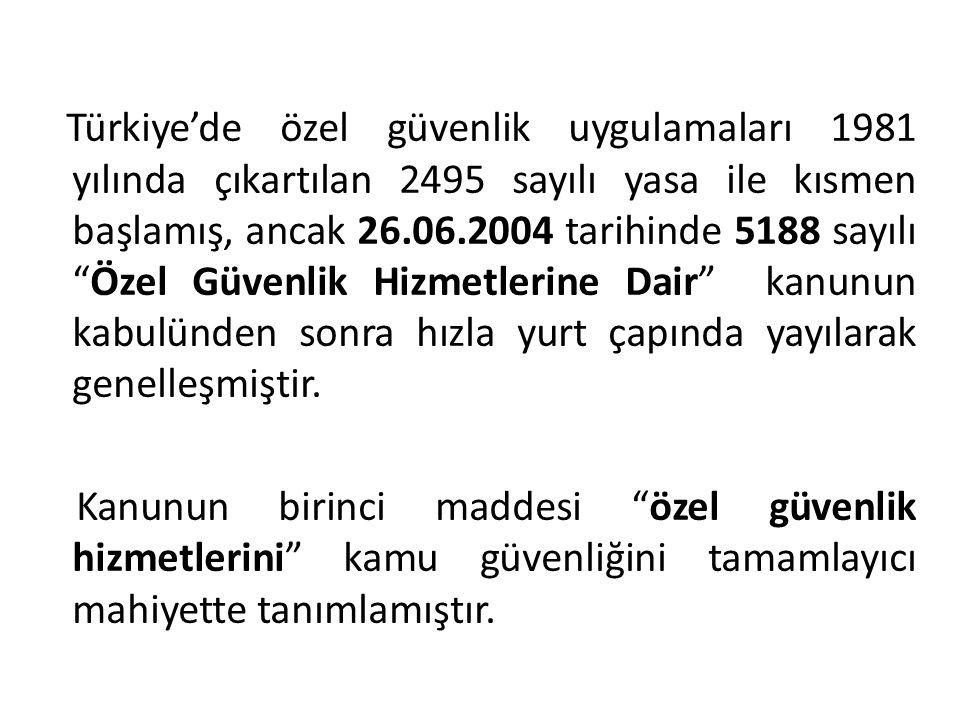 Türkiye'de özel güvenlik uygulamaları 1981 yılında çıkartılan 2495 sayılı yasa ile kısmen başlamış, ancak 26.06.2004 tarihinde 5188 sayılı Özel Güvenlik Hizmetlerine Dair kanunun kabulünden sonra hızla yurt çapında yayılarak genelleşmiştir.