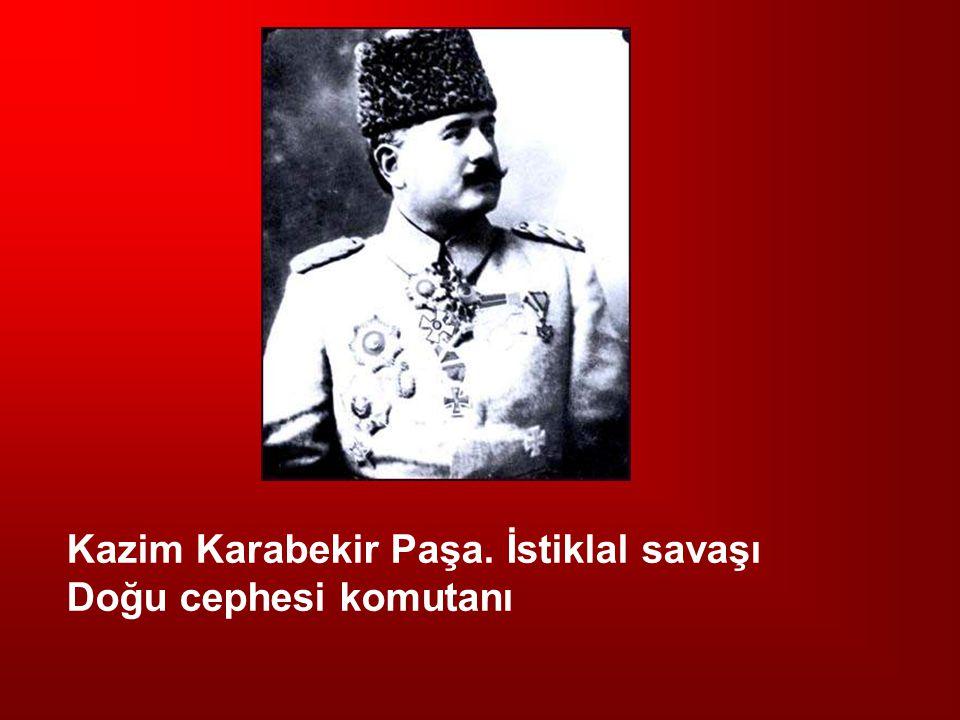 Kazim Karabekir Paşa. İstiklal savaşı Doğu cephesi komutanı