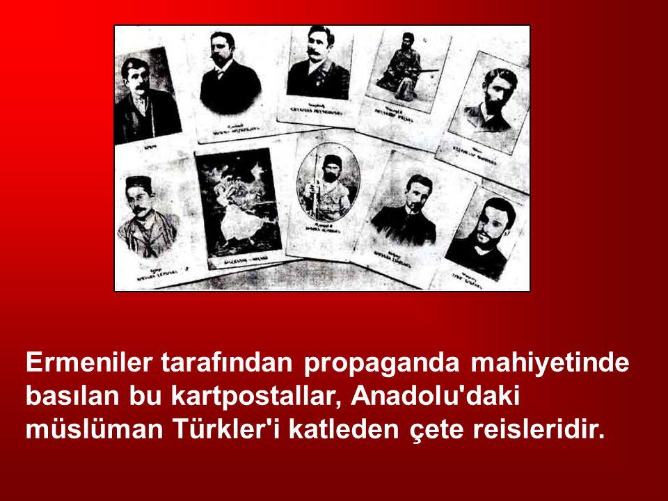 Ermeniler tarafından propaganda mahiyetinde basılan bu kartpostallar, Anadolu'daki müslüman Türkler'i katleden çete reisleridir.