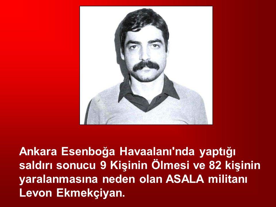 Ankara Esenboğa Havaalanı'nda yaptığı saldırı sonucu 9 Kişinin Ölmesi ve 82 kişinin yaralanmasına neden olan ASALA militanı Levon Ekmekçiyan.