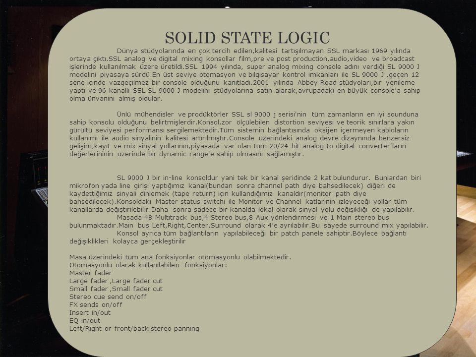 SOLID STATE LOGIC Dünya stüdyolarında en çok tercih edilen,kalitesi tartışılmayan SSL markası 1969 yılında ortaya çıktı.SSL analog ve digital mixing konsollar film,pre ve post production,audio,video ve broadcast işlerinde kullanılmak üzere üretildi.SSL 1994 yılında, super analog mixing console adını verdiği SL 9000 J modelini piyasaya sürdü.En üst seviye otomasyon ve bilgisayar kontrol imkanları ile SL 9000 J,geçen 12 sene içinde vazgeçilmez bir console olduğunu kanıtladı.2001 yılında Abbey Road stüdyoları,bir yenileme yaptı ve 96 kanallı SSL SL 9000 J modelini stüdyolarına satın alarak,avrupadaki en büyük console'a sahip olma ünvanını almış oldular.
