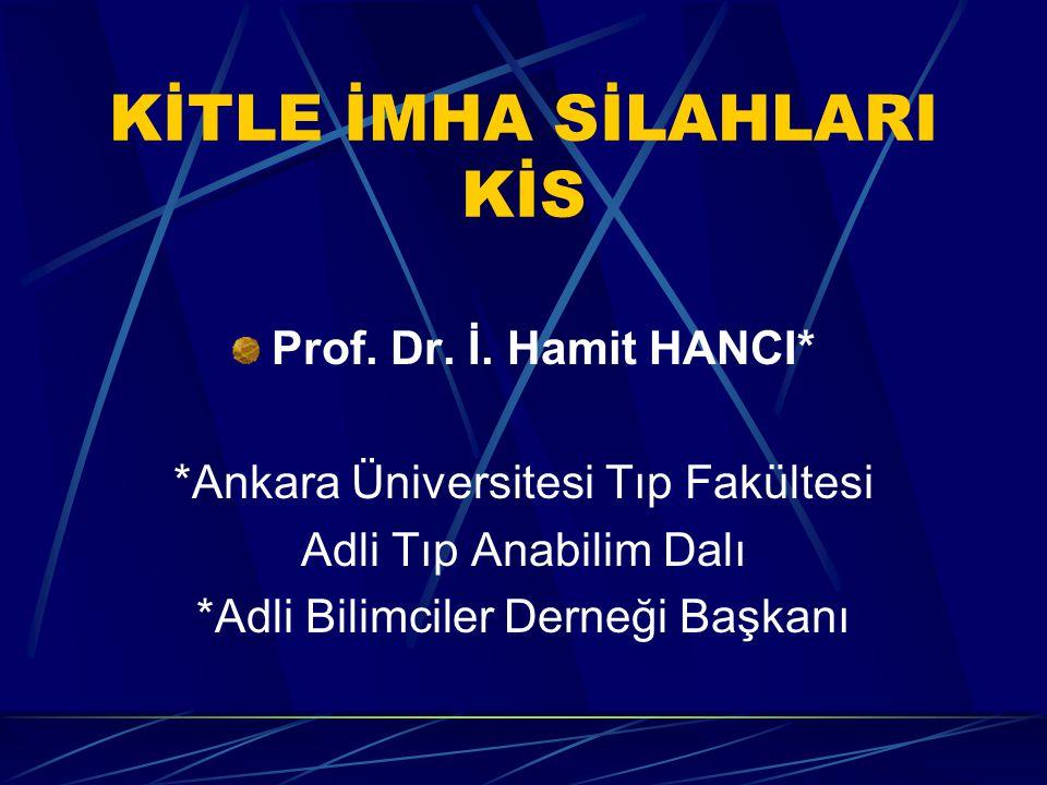 KİTLE İMHA SİLAHLARI KİS Prof. Dr. İ. Hamit HANCI* *Ankara Üniversitesi Tıp Fakültesi Adli Tıp Anabilim Dalı *Adli Bilimciler Derneği Başkanı