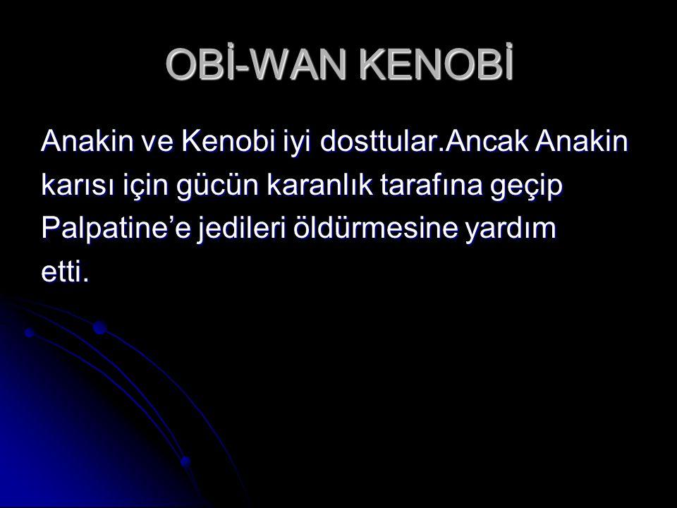 OBİ-WAN KENOBİ Anakin ve Kenobi iyi dosttular.Ancak Anakin karısı için gücün karanlık tarafına geçip Palpatine'e jedileri öldürmesine yardım etti.