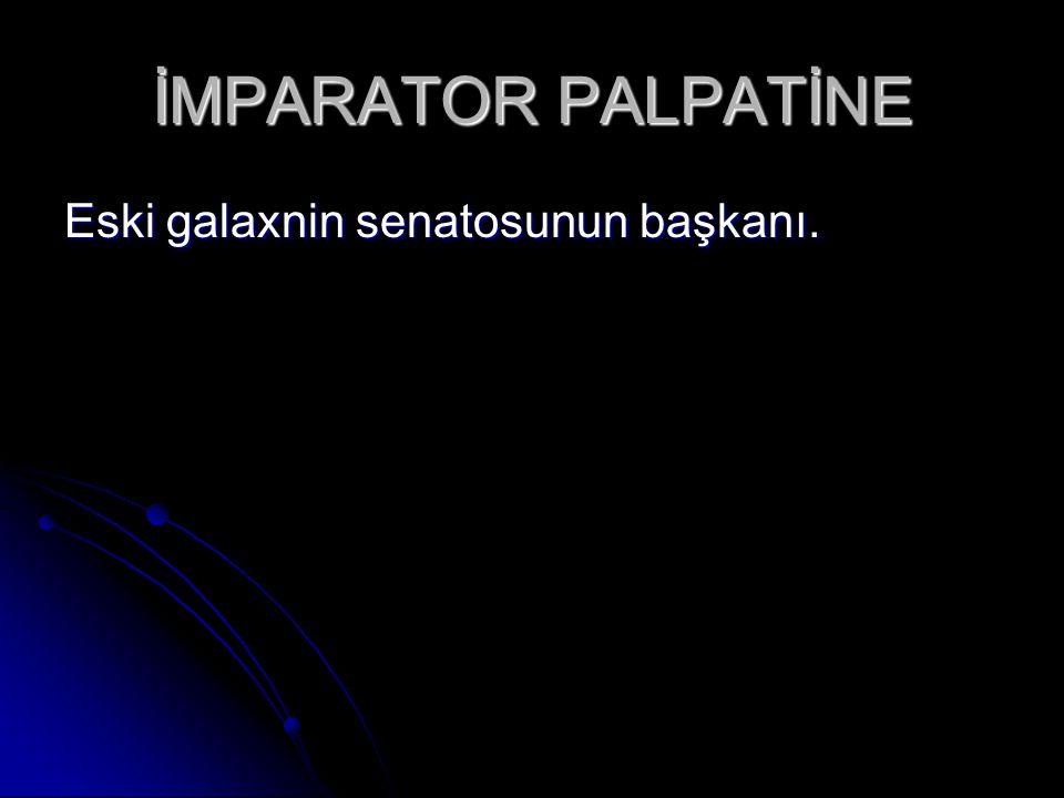İMPARATOR PALPATİNE Eski galaxnin senatosunun başkanı.