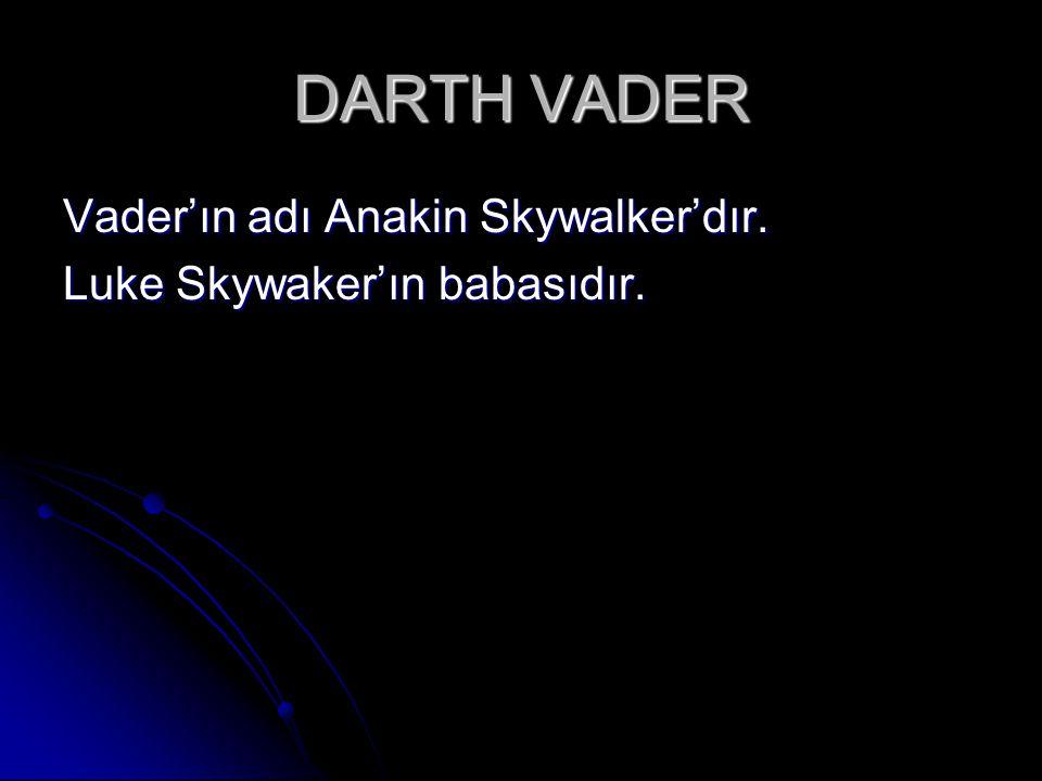 DARTH VADER Vader'ın adı Anakin Skywalker'dır. Luke Skywaker'ın babasıdır.