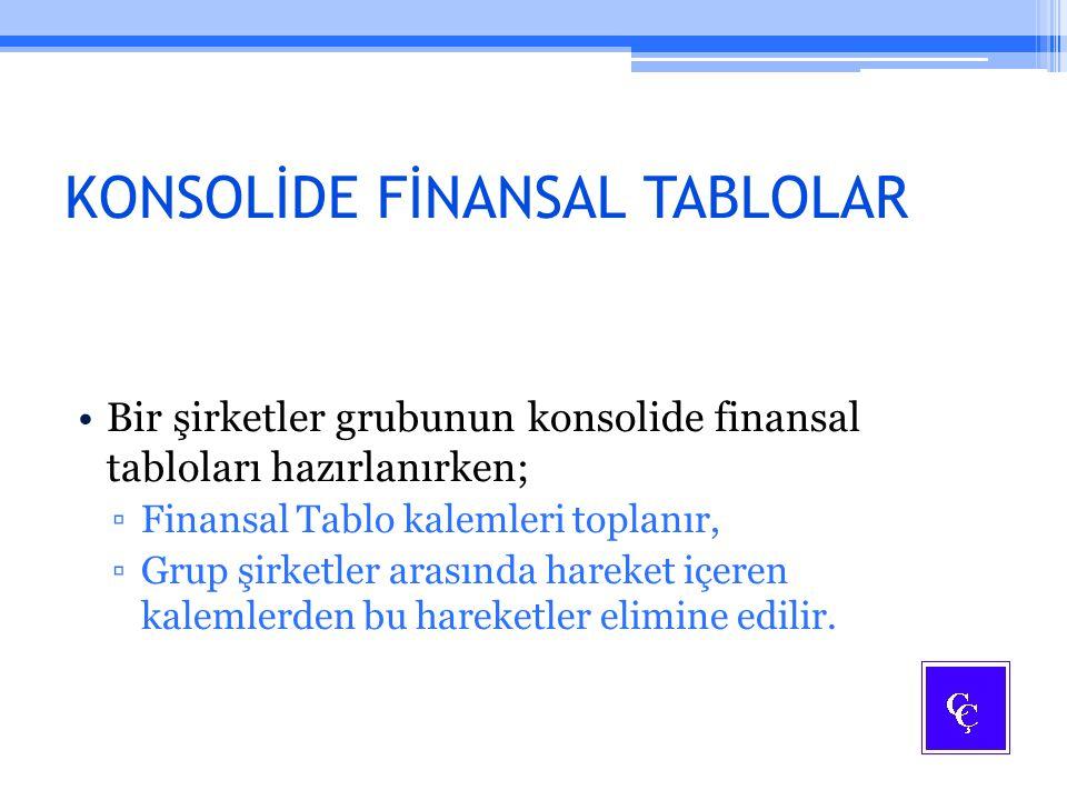 KONSOLİDE FİNANSAL TABLOLAR Bir şirketler grubunun konsolide finansal tabloları hazırlanırken; ▫Finansal Tablo kalemleri toplanır, ▫Grup şirketler ara