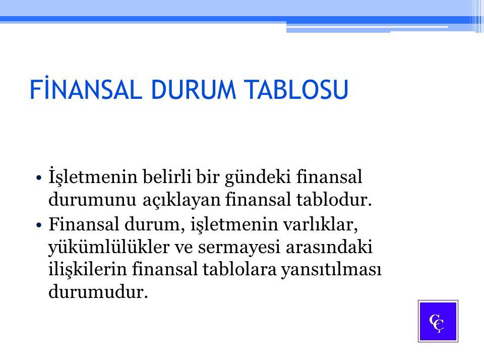 FİNANSAL DURUM TABLOSU İşletmenin belirli bir gündeki finansal durumunu açıklayan finansal tablodur. Finansal durum, işletmenin varlıklar, yükümlülükl