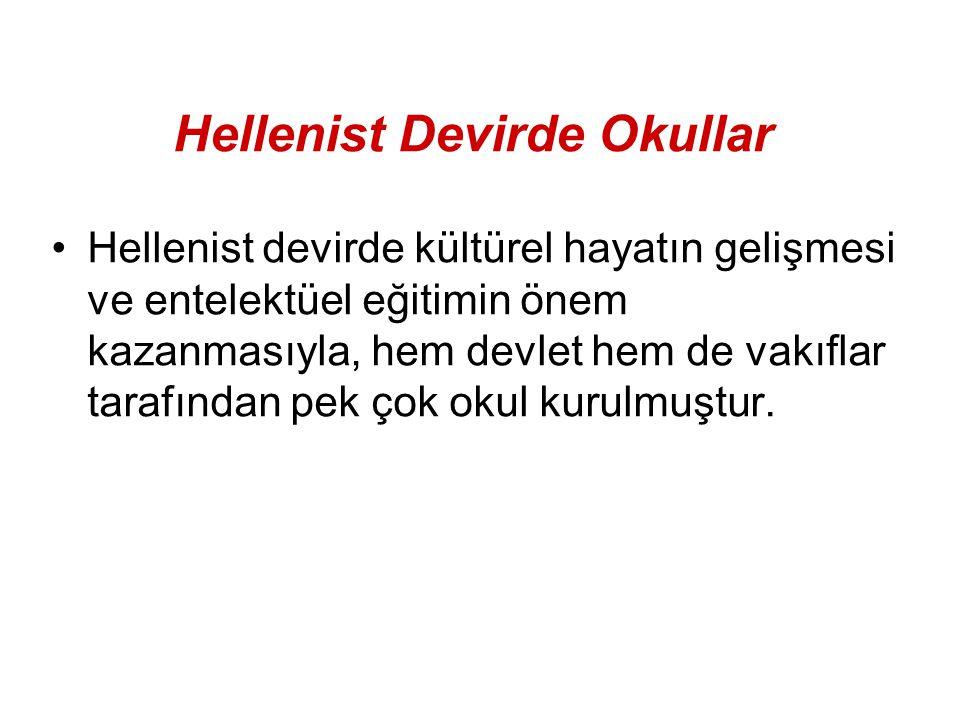 Hellenist Devirde Okullar Hellenist devirde kültürel hayatın gelişmesi ve entelektüel eğitimin önem kazanmasıyla, hem devlet hem de vakıflar tarafında