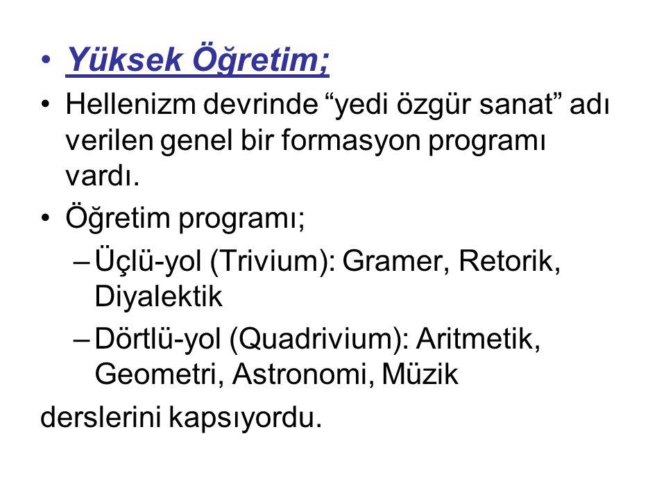 """Yüksek Öğretim; Hellenizm devrinde """"yedi özgür sanat"""" adı verilen genel bir formasyon programı vardı. Öğretim programı; –Üçlü-yol (Trivium): Gramer, R"""
