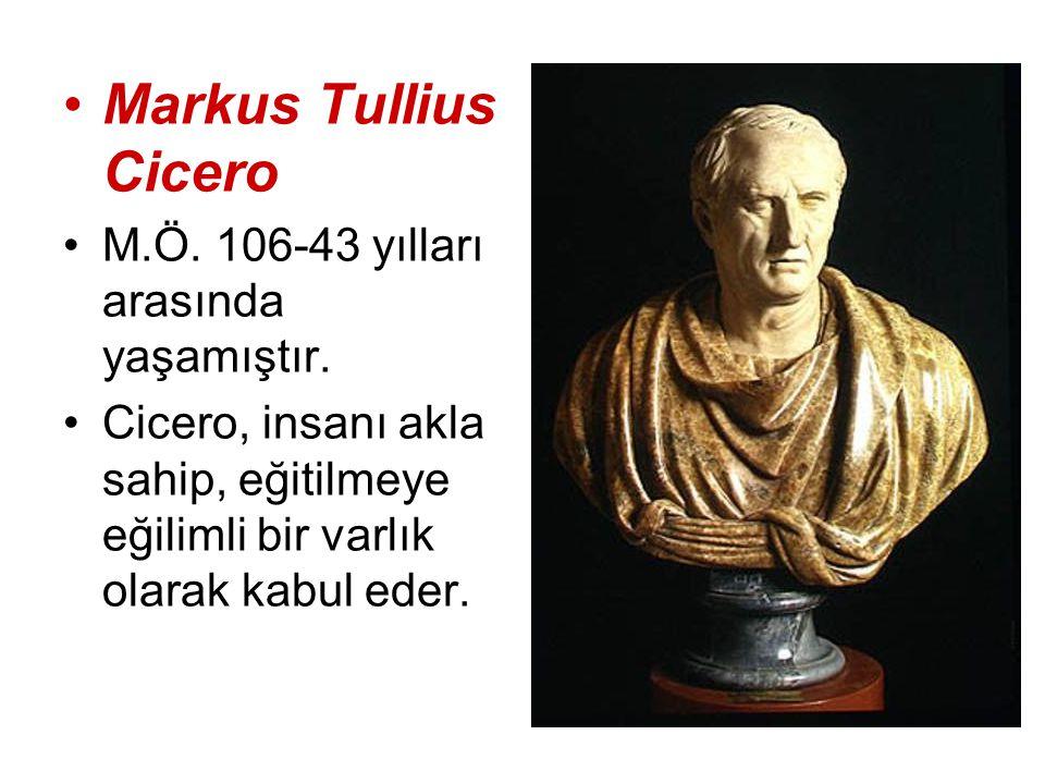 Markus Tullius Cicero M.Ö. 106-43 yılları arasında yaşamıştır. Cicero, insanı akla sahip, eğitilmeye eğilimli bir varlık olarak kabul eder.