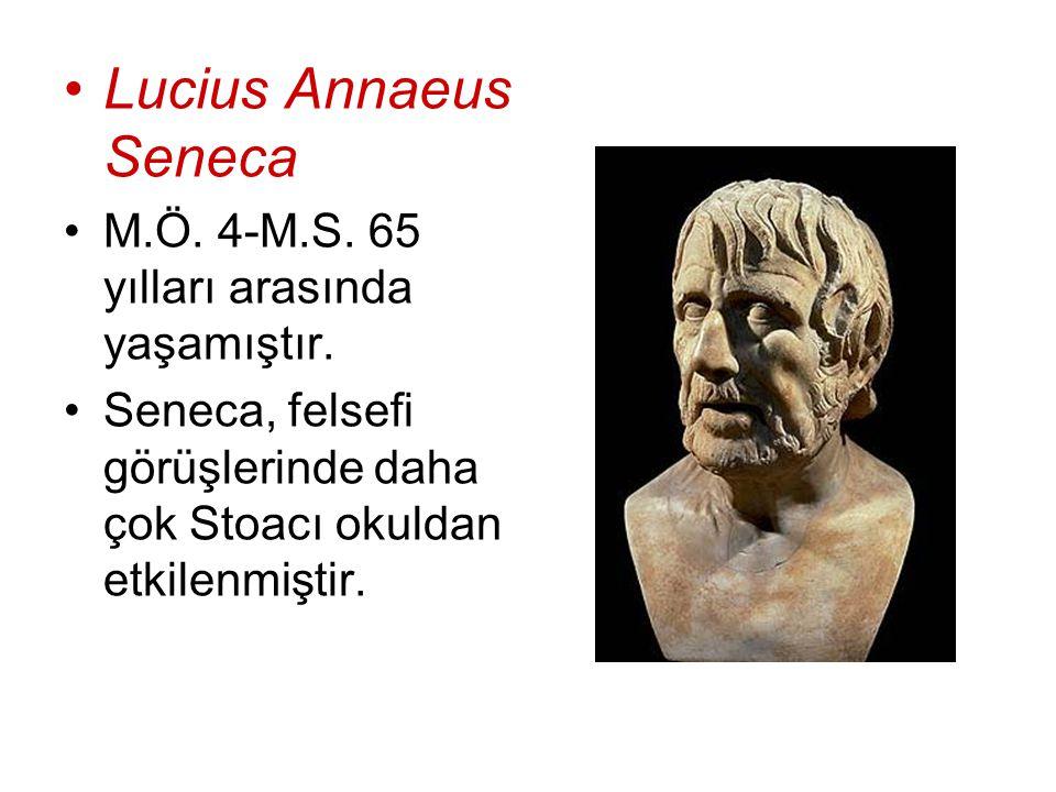 Lucius Annaeus Seneca M.Ö. 4-M.S. 65 yılları arasında yaşamıştır. Seneca, felsefi görüşlerinde daha çok Stoacı okuldan etkilenmiştir.