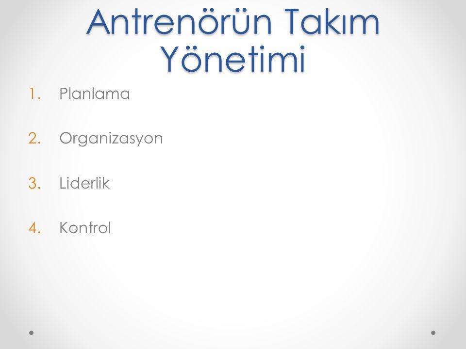 Antrenörün Takım Yönetimi 1.Planlama 2.Organizasyon 3.Liderlik 4.Kontrol