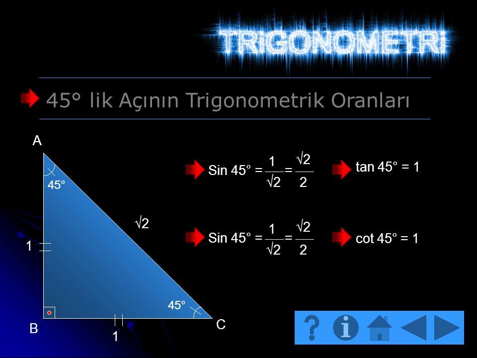 45° lik Açının Trigonometrik Oranları 45° 1 1 √2 A B C Sin 45° = = 1 √2 2 Sin 45° = = 1 √2 2 tan 45° = 1 cot 45° = 1