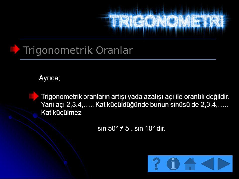 Trigonometrik Oranlar Trigonometrik oranların artışı yada azalışı açı ile orantılı değildir. Yani açı 2,3,4,….. Kat küçüldüğünde bunun sinüsü de 2,3,4