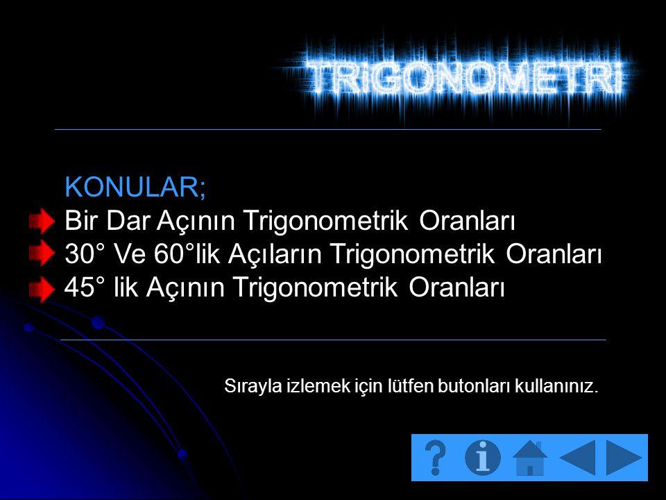 KONULAR; Bir Dar Açının Trigonometrik Oranları 30° Ve 60°lik Açıların Trigonometrik Oranları 45° lik Açının Trigonometrik Oranları Sırayla izlemek içi