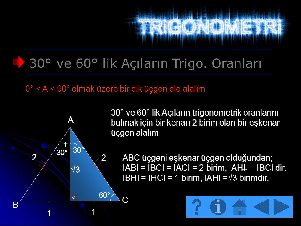 30° ve 60° lik Açıların Trigo. Oranları 0° < A < 90° olmak üzere bir dik üçgen ele alalım 30° ve 60° lik Açıların trigonometrik oranlarını bulmak için