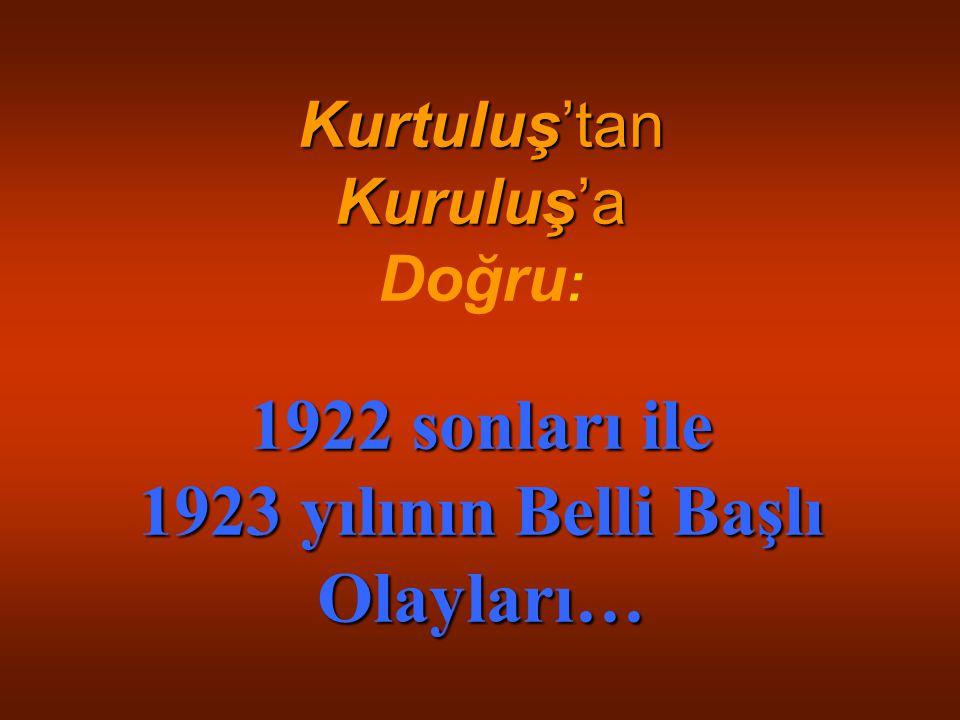Kurtuluş'tan Kuruluş'a 1922 sonları ile 1923 yılının Belli Başlı Olayları… Kurtuluş'tan Kuruluş'a Doğru : 1922 sonları ile 1923 yılının Belli Başlı Ol