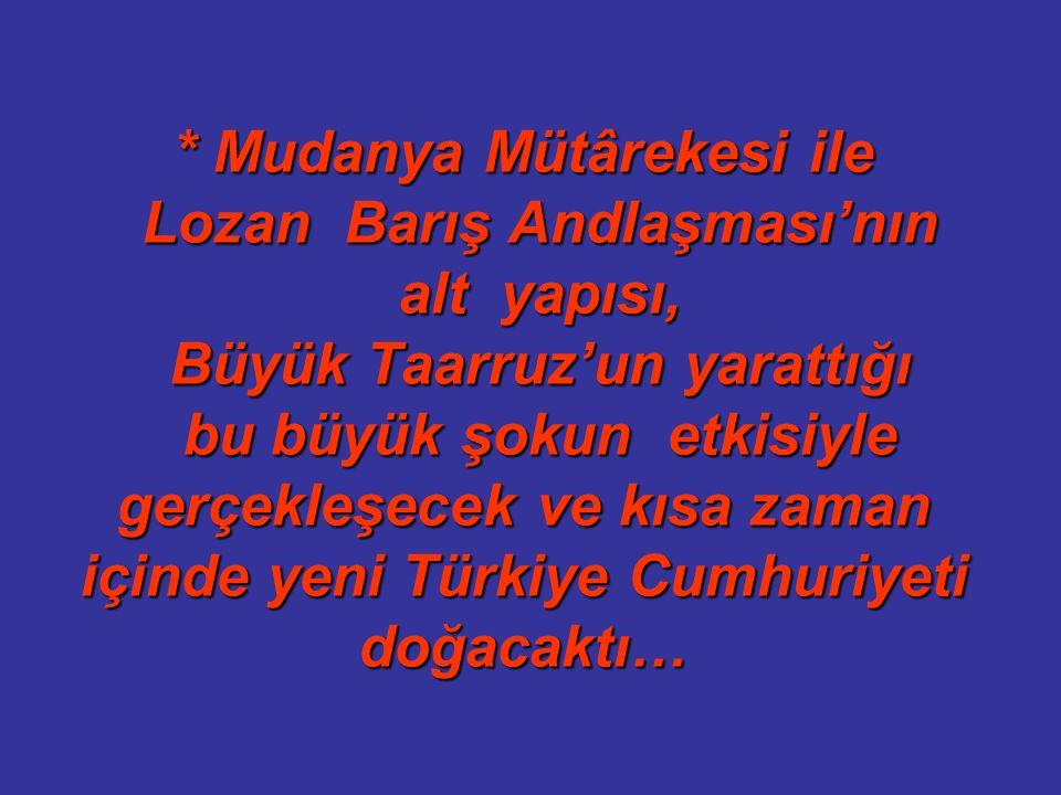 * Mudanya Mütârekesi ile Lozan Barış Andlaşması'nın alt yapısı, Büyük Taarruz'un yarattığı bu büyük şokun etkisiyle gerçekleşecek ve kısa zaman içinde yeni Türkiye Cumhuriyeti doğacaktı…