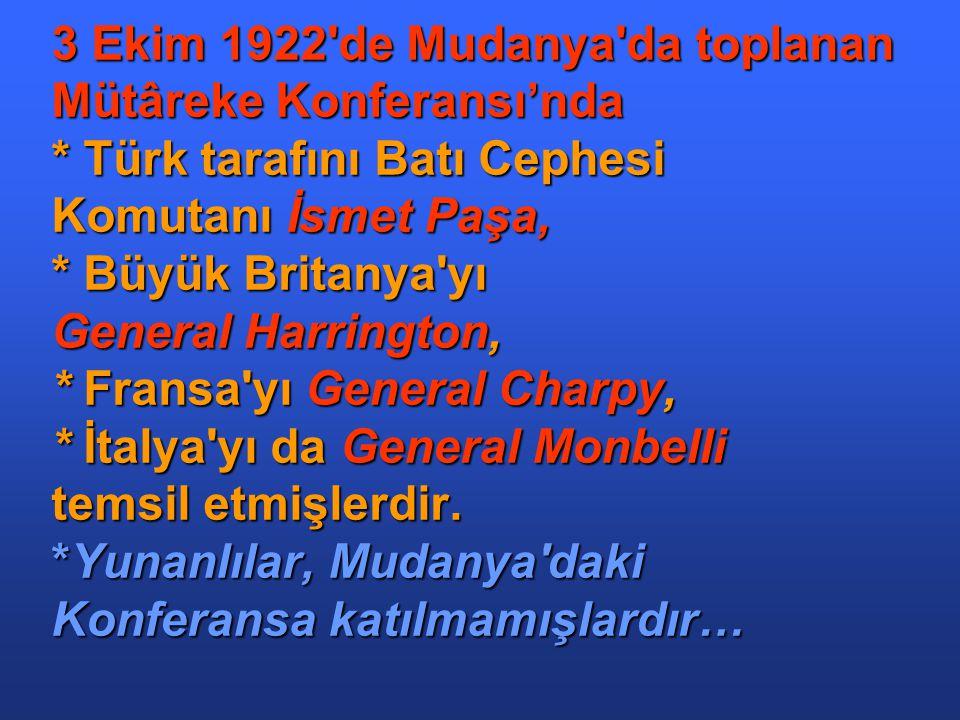 3 Ekim 1922 de Mudanya da toplanan Mütâreke Konferansı'nda * Türk tarafını Batı Cephesi Komutanı İsmet Paşa, * Büyük Britanya yı General Harrington, * Fransa yı General Charpy, * İtalya yı da General Monbelli temsil etmişlerdir.