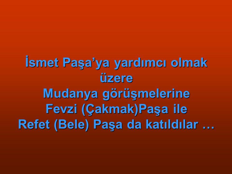 İsmet Paşa'ya yardımcı olmak üzere Mudanya görüşmelerine Fevzi (Çakmak)Paşa ile Refet (Bele) Paşa da katıldılar …