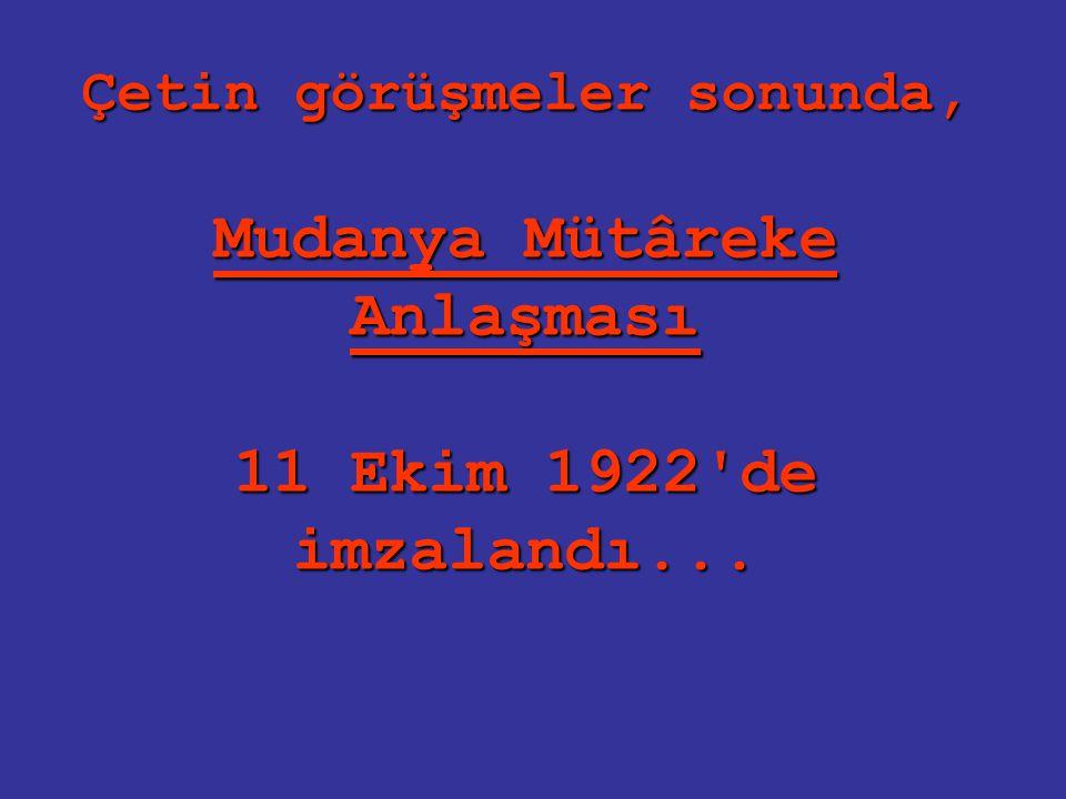 Çetin görüşmeler sonunda, Mudanya Mütâreke Anlaşması 11 Ekim 1922 de imzalandı...