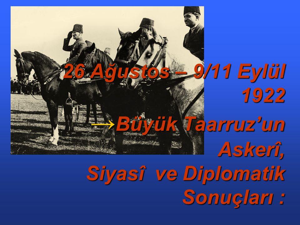 26 Ağustos – 9/11 Eylül 1922 → Büyük Taarruz'un Askerî, Siyasî ve Diplomatik Sonuçları :