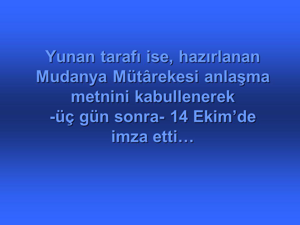 Yunan tarafı ise, hazırlanan Mudanya Mütârekesi anlaşma metnini kabullenerek -üç gün sonra- 14 Ekim'de imza etti…