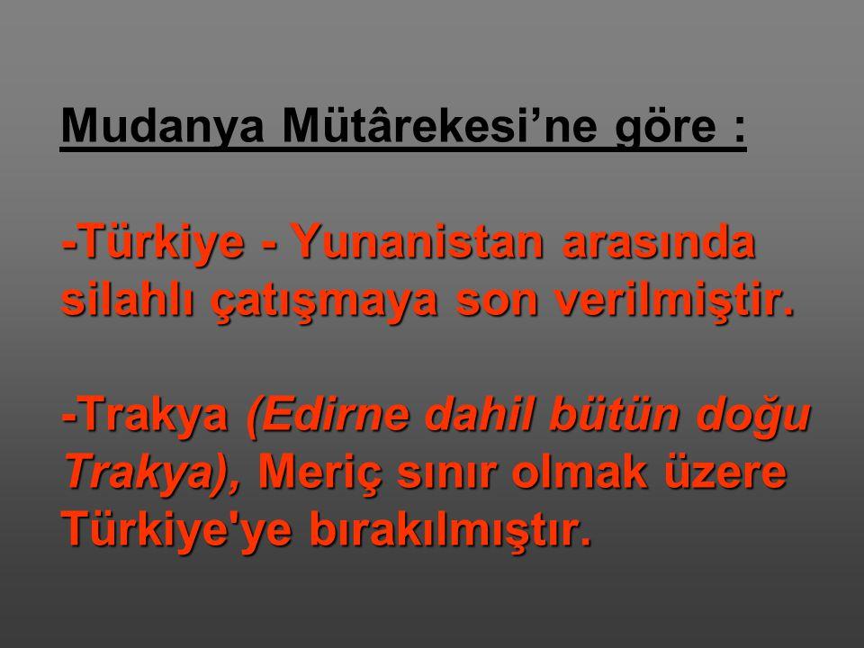 -Türkiye - Yunanistan arasında silahlı çatışmaya son verilmiştir. -Trakya (Edirne dahil bütün doğu Trakya), Meriç sınır olmak üzere Türkiye'ye bırakıl