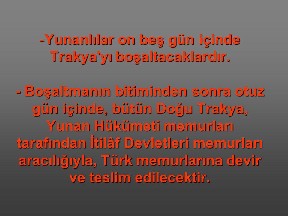 -Yunanlılar on beş gün içinde Trakya'yı boşaltacaklardır. - Boşaltmanın bitiminden sonra otuz gün içinde, bütün Doğu Trakya, Yunan Hükümeti memurları