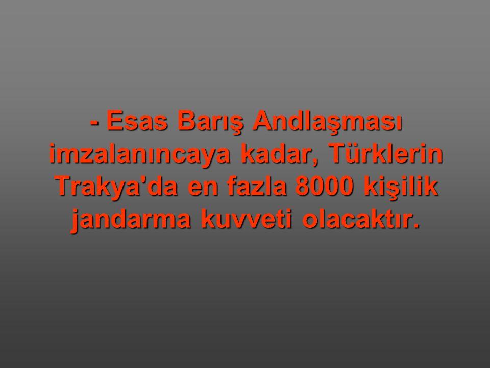 - Esas Barış Andlaşması imzalanıncaya kadar, Türklerin Trakya'da en fazla 8000 kişilik jandarma kuvveti olacaktır.