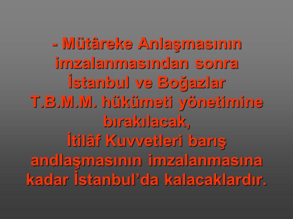 - Mütâreke Anlaşmasının imzalanmasından sonra İstanbul ve Boğazlar T.B.M.M. hükümeti yönetimine bırakılacak, İtilâf Kuvvetleri barış andlaşmasının imz