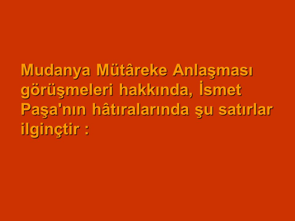 Mudanya Mütâreke Anlaşması görüşmeleri hakkında, İsmet Paşa nın hâtıralarında şu satırlar ilginçtir :