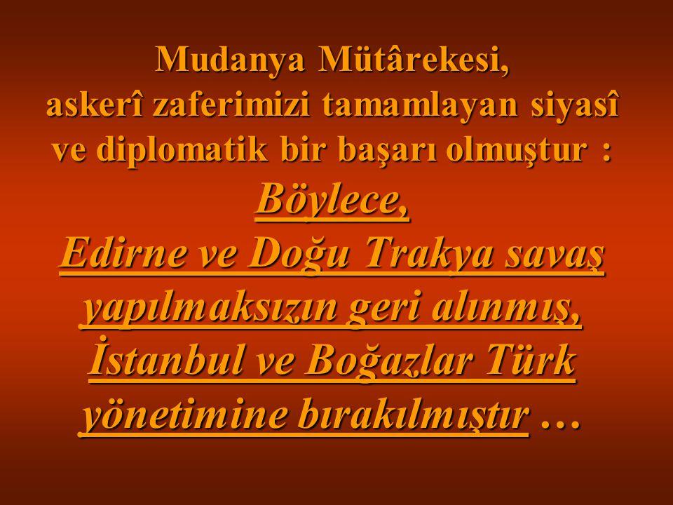 Mudanya Mütârekesi, askerî zaferimizi tamamlayan siyasî ve diplomatik bir başarı olmuştur : Böylece, Edirne ve Doğu Trakya savaş yapılmaksızın geri al