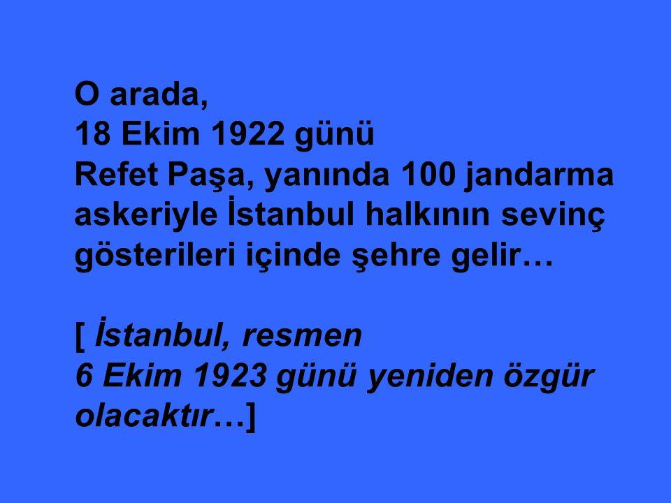 O arada, 18 Ekim 1922 günü Refet Paşa, yanında 100 jandarma askeriyle İstanbul halkının sevinç gösterileri içinde şehre gelir… [ İstanbul, resmen 6 Ek