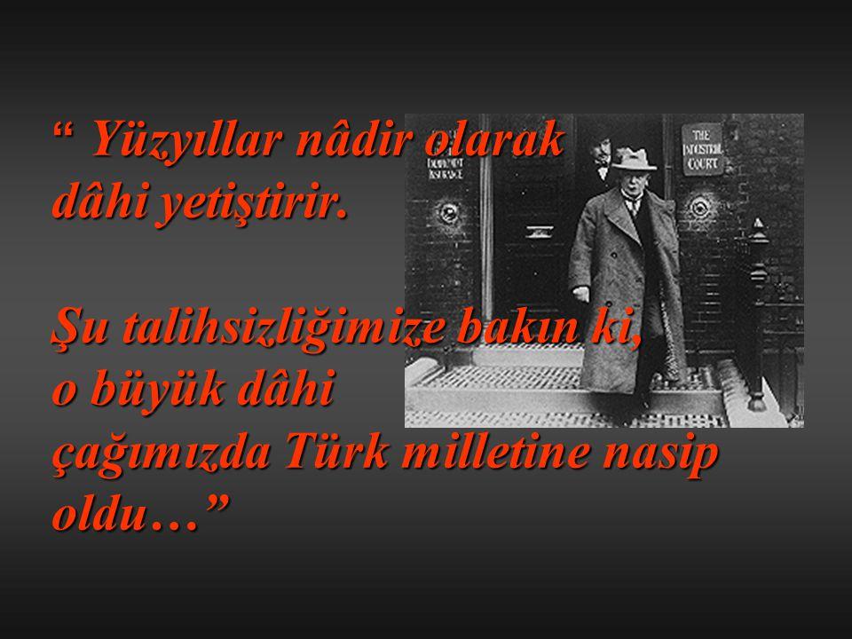 """"""" Yüzyıllar nâdir olarak dâhi yetiştirir. Şu talihsizliğimize bakın ki, o büyük dâhi çağımızda Türk milletine nasip oldu…"""""""