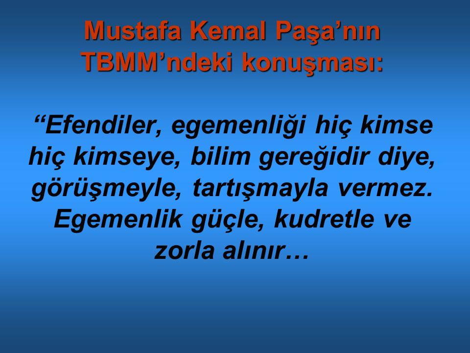 Mustafa Kemal Paşa'nın TBMM'ndeki konuşması: Mustafa Kemal Paşa'nın TBMM'ndeki konuşması: Efendiler, egemenliği hiç kimse hiç kimseye, bilim gereğidir diye, görüşmeyle, tartışmayla vermez.